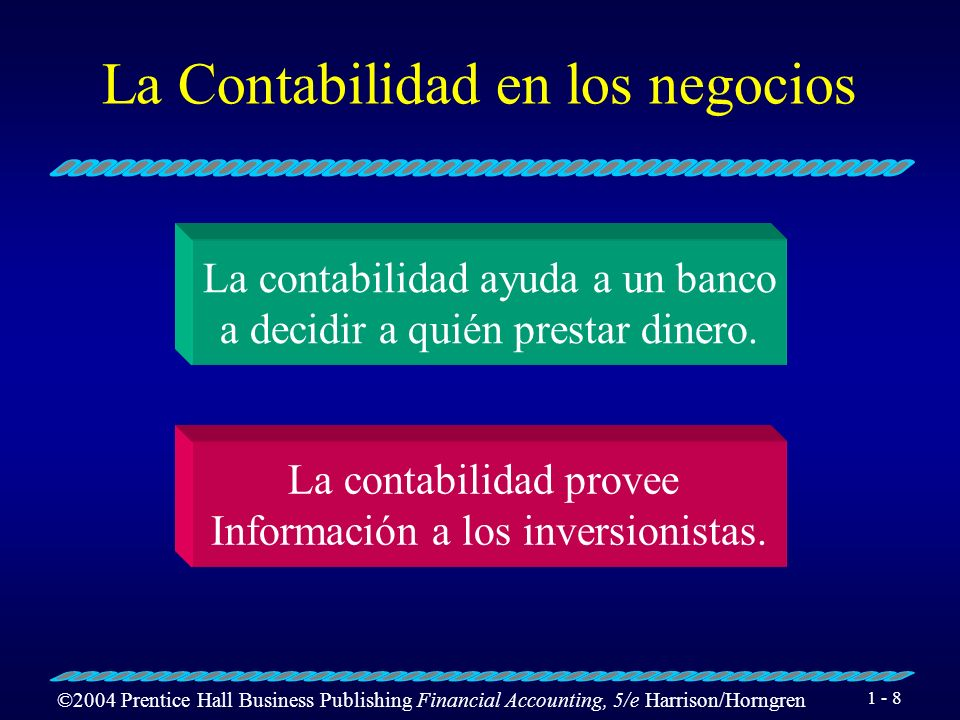 ©2004 Prentice Hall Business Publishing Financial Accounting, 5/e Harrison/Horngren 1 - 8 La Contabilidad en los negocios La contabilidad ayuda a un b
