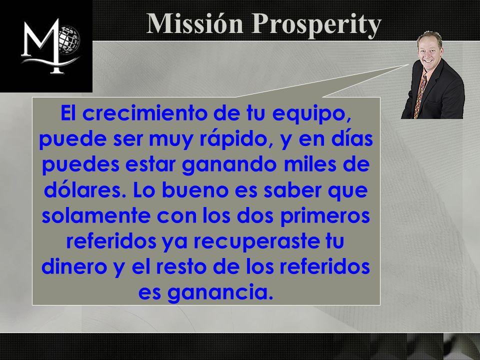 Missión Prosperity El crecimiento de tu equipo, puede ser muy rápido, y en días puedes estar ganando miles de dólares. Lo bueno es saber que solamente