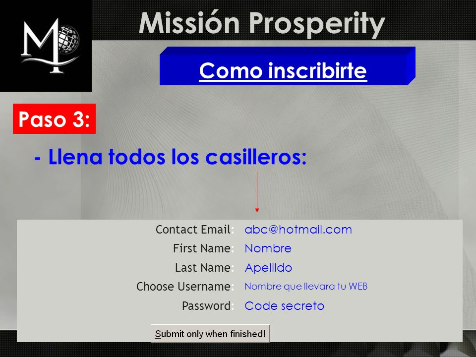 Missión Prosperity Como inscribirte Paso 3: Contact Email: abc@hotmail.com First Name: Nombre Last Name: Apellido Choose Username: Nombre que llevara tu WEB Password: Code secreto - Llena todos los casilleros: