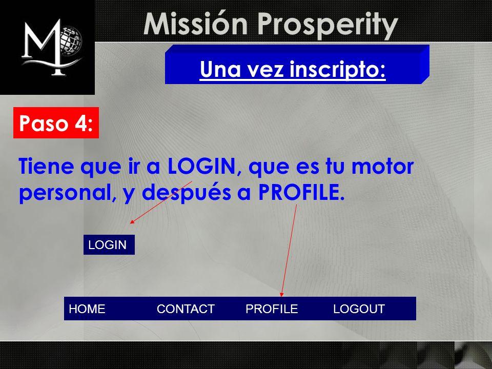 Missión Prosperity Una vez inscripto: Paso 4: LOGIN Tiene que ir a LOGIN, que es tu motor personal, y después a PROFILE. HOMECONTACTPROFILELOGOUT