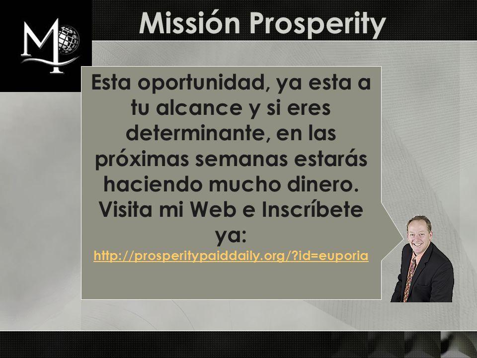 Missión Prosperity Esta oportunidad, ya esta a tu alcance y si eres determinante, en las próximas semanas estarás haciendo mucho dinero. Visita mi Web