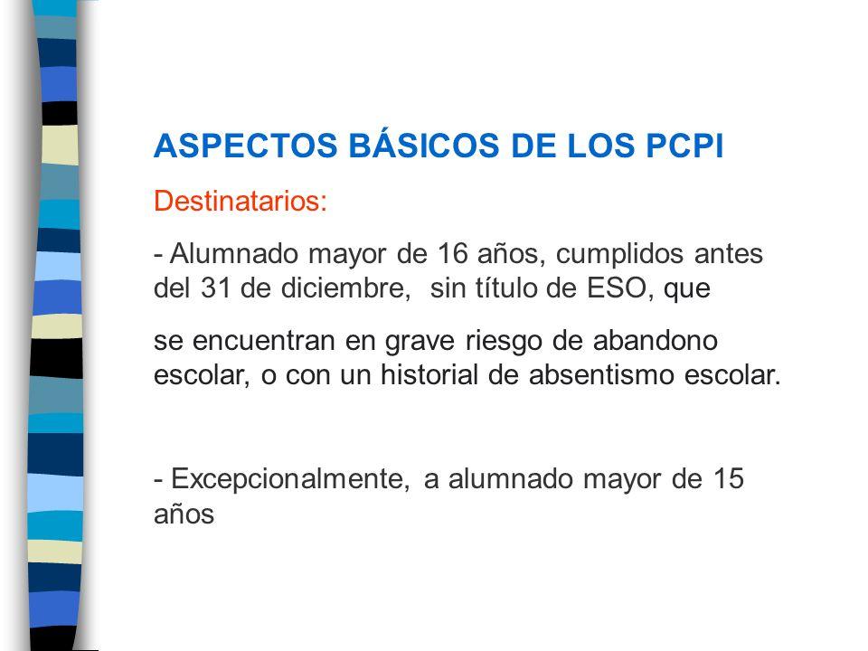 ASPECTOS BÁSICOS DE LOS PCPI Destinatarios: - Alumnado mayor de 16 años, cumplidos antes del 31 de diciembre, sin título de ESO, que se encuentran en
