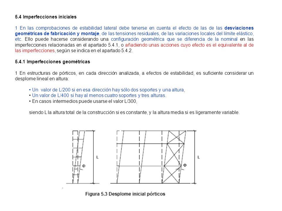 5.4 Imperfecciones iniciales 1 En las comprobaciones de estabilidad lateral debe tenerse en cuenta el efecto de las de las desviaciones geométricas de