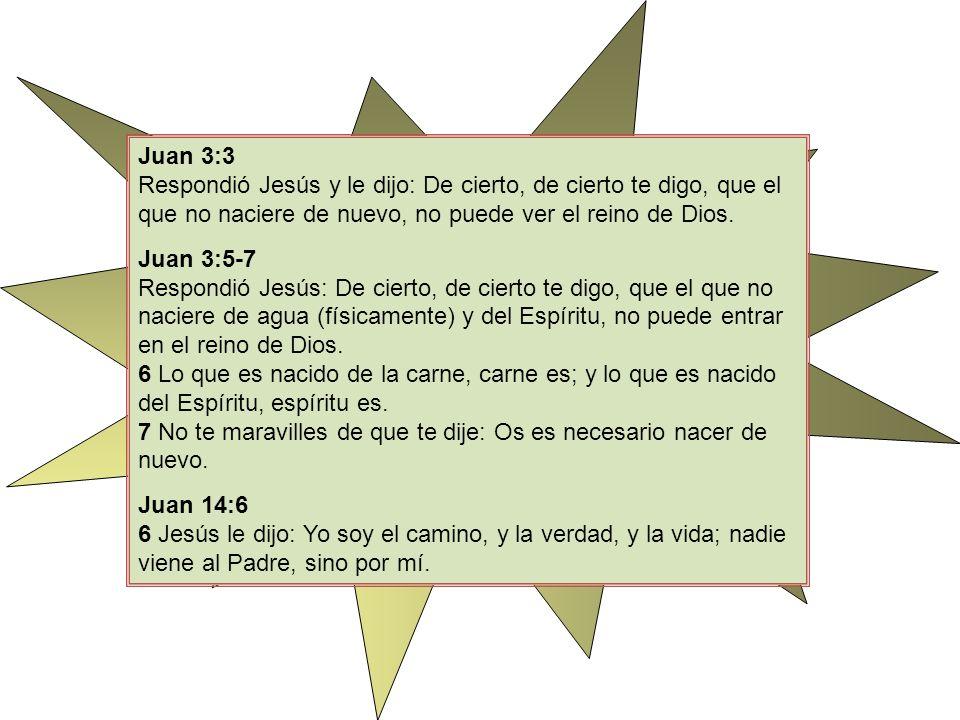 Juan 3:3 Respondió Jesús y le dijo: De cierto, de cierto te digo, que el que no naciere de nuevo, no puede ver el reino de Dios. Juan 3:5-7 Respondió