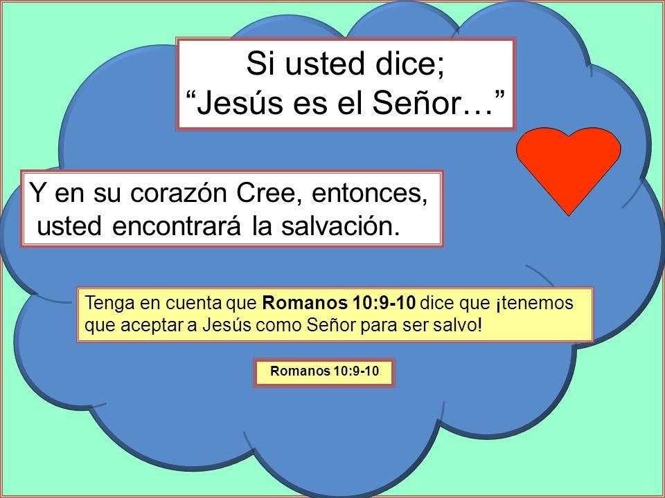 Si usted dice; Jesús es el Señor… Tenga en cuenta que Romanos 10:9-10 dice que ¡tenemos que aceptar a Jesús como Señor para ser salvo! Y en su corazón