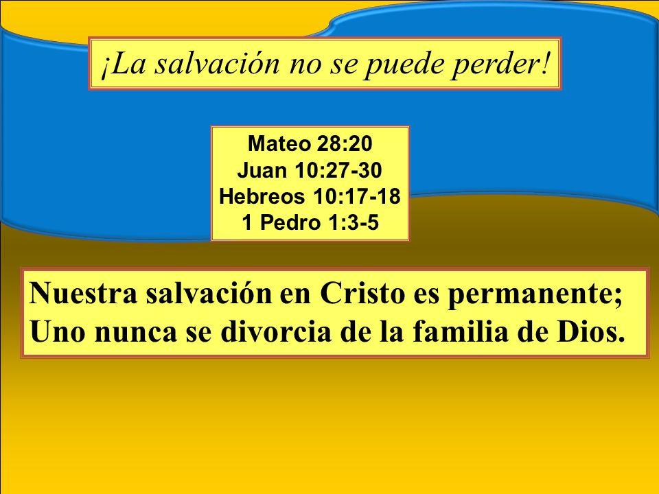 ¡La salvación no se puede perder! Mateo 28:20 Juan 10:27-30 Hebreos 10:17-18 1 Pedro 1:3-5 Nuestra salvación en Cristo es permanente; Uno nunca se div