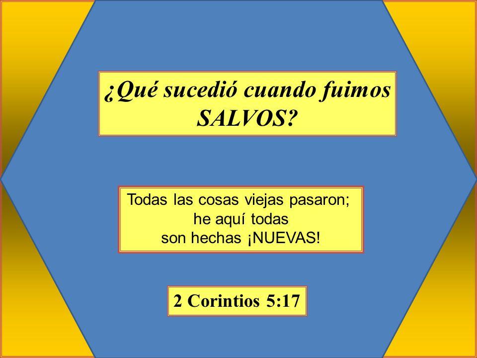 ¿Qué sucedió cuando fuimos SALVOS? Todas las cosas viejas pasaron; he aquí todas son hechas ¡NUEVAS! 2 Corintios 5:17