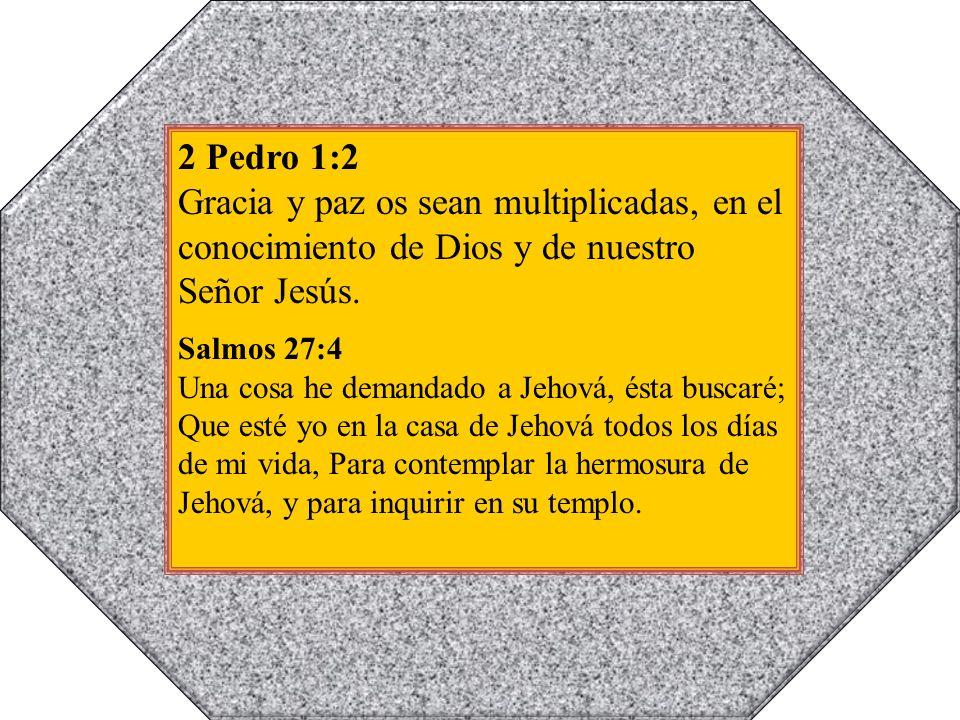 2 Pedro 1:2 Gracia y paz os sean multiplicadas, en el conocimiento de Dios y de nuestro Señor Jesús. Salmos 27:4 Una cosa he demandado a Jehová, ésta