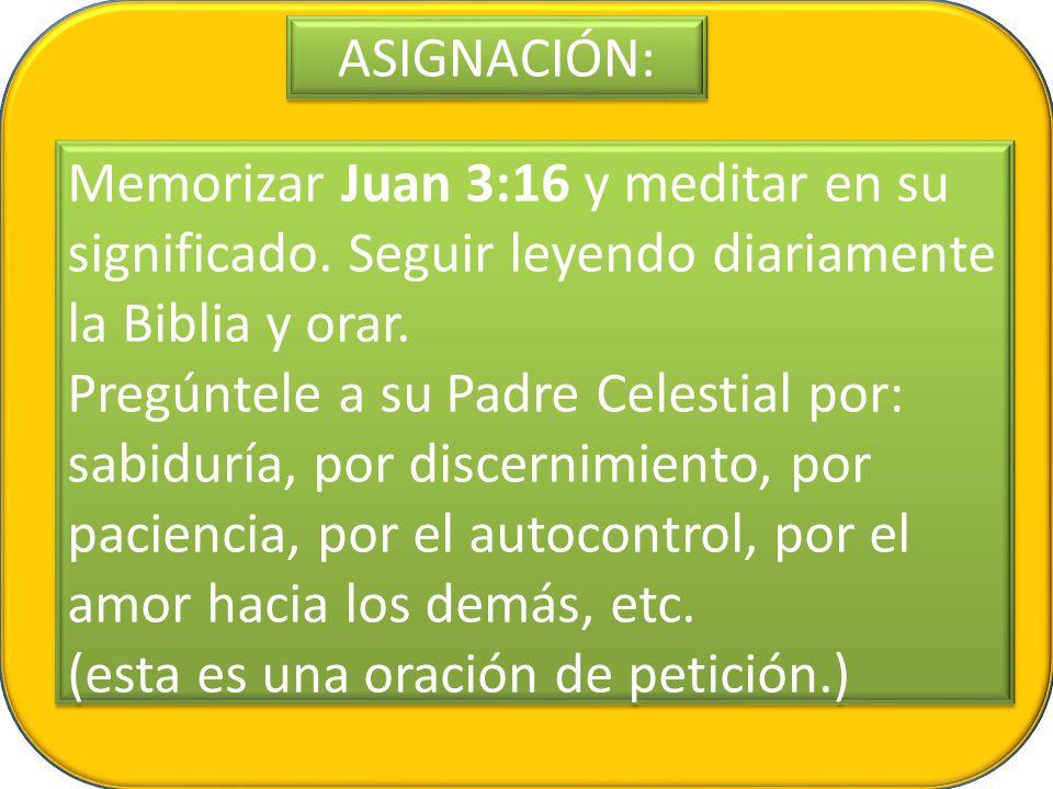 ASIGNACIÓN: Memorizar Juan 3:16 y meditar en su significado. Seguir leyendo diariamente la Biblia y orar. Pregúntele a su Padre Celestial por: sabidur