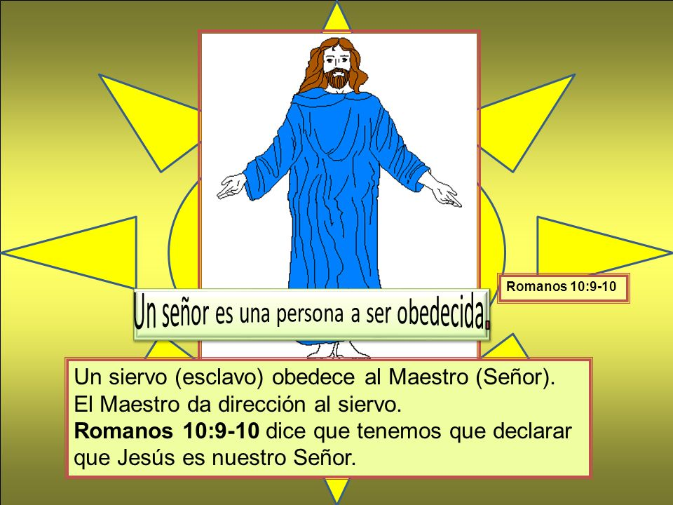 Un siervo (esclavo) obedece al Maestro (Señor). El Maestro da dirección al siervo. Romanos 10:9-10 dice que tenemos que declarar que Jesús es nuestro