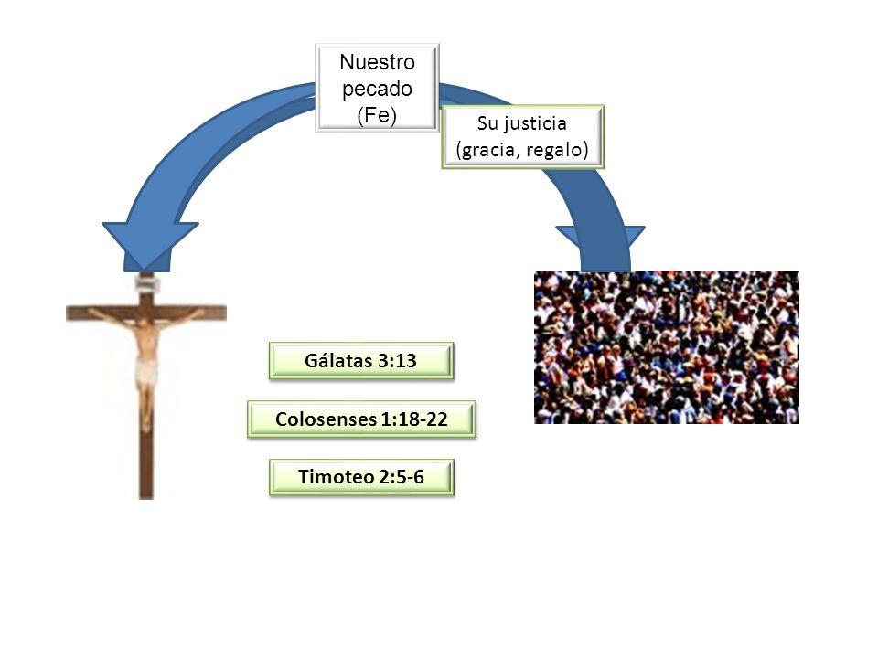 Nuestro pecado (Fe) Su justicia (gracia, regalo) Gálatas 3:13 Colosenses 1:18-22 Timoteo 2:5-6