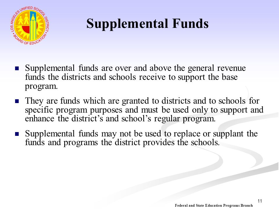 11 Supplemental Funds Supplemental funds are over and above the general revenue funds the districts and schools receive to support the base program. T