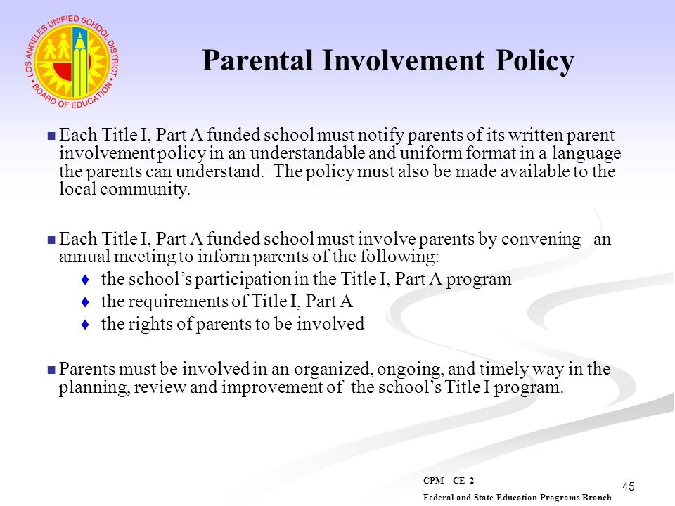 45 Parental Involvement Policy Each Title I, Part A funded school must notify parents of its written parent involvement policy in an understandable an