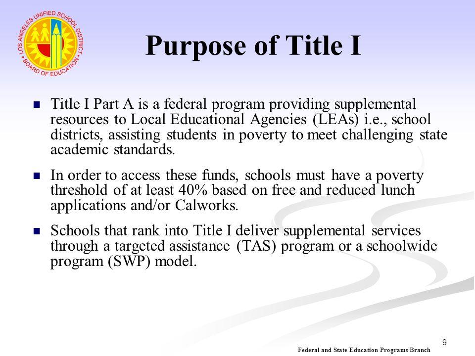 10 Propósito del Título I El Título I Parte A es un programa federal que brinda recursos suplementales a las Entidades Locales de Educación Distrito Escolares, asistiendo a los estudiantes en la pobreza a alcanzar las desafiantes normas académicas del estado.