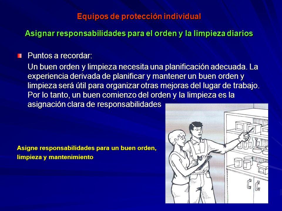 Equipos de protección individual Asignar responsabilidades para el orden y la limpieza diarios Puntos a recordar: Un buen orden y limpieza necesita un