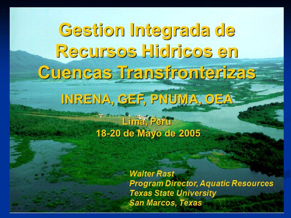 Gestion Integrada de Recursos Hidricos en Cuencas Transfronterizas INRENA, GEF, PNUMA, OEA Lima, Peru 18-20 de Mayo de 2005 Walter Rast Program Direct