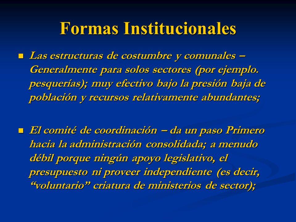 Formas Institucionales Las estructuras de costumbre y comunales – Generalmente para solos sectores (por ejemplo. pesquerías); muy efectivo bajo la pre