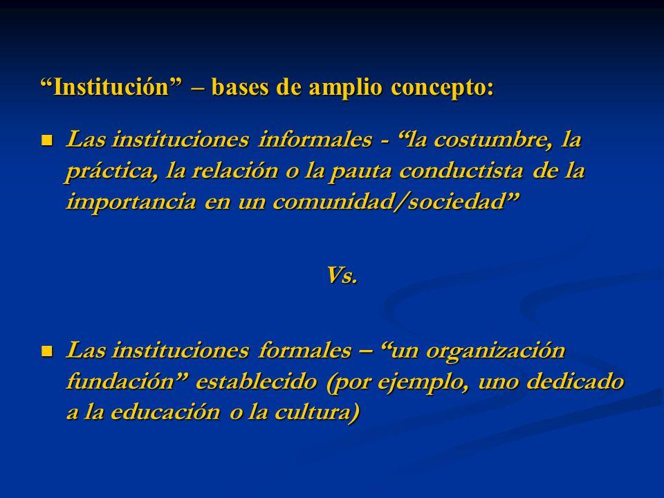 Institución – bases de amplio concepto: Las instituciones informales - la costumbre, la práctica, la relación o la pauta conductista de la importancia