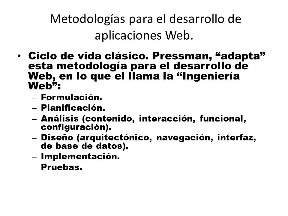Metodologías para el desarrollo de aplicaciones Web. Ciclo de vida clásico. Pressman, adapta esta metodología para el desarrollo de Web, en lo que el