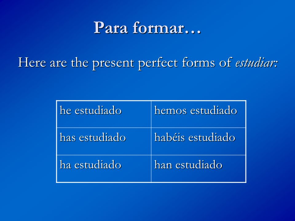 Para formar… As you can see I have combined the present forms of haber (the helping verbs) hehemos hashabéis hahan