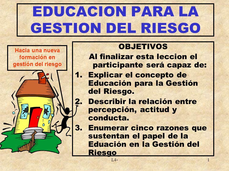 L4-1 EDUCACION PARA LA GESTION DEL RIESGO OBJETIVOS Al finalizar esta leccion el participante será capaz de: 1.Explicar el concepto de Educación para la Gestión del Riesgo.