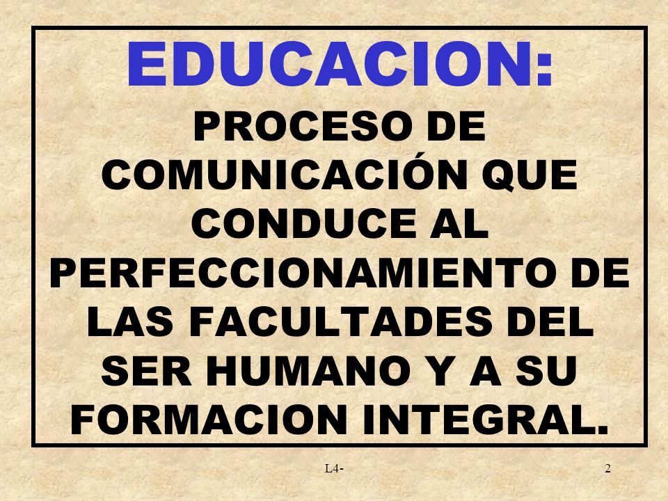 L4-2 EDUCACION: PROCESO DE COMUNICACIÓN QUE CONDUCE AL PERFECCIONAMIENTO DE LAS FACULTADES DEL SER HUMANO Y A SU FORMACION INTEGRAL.