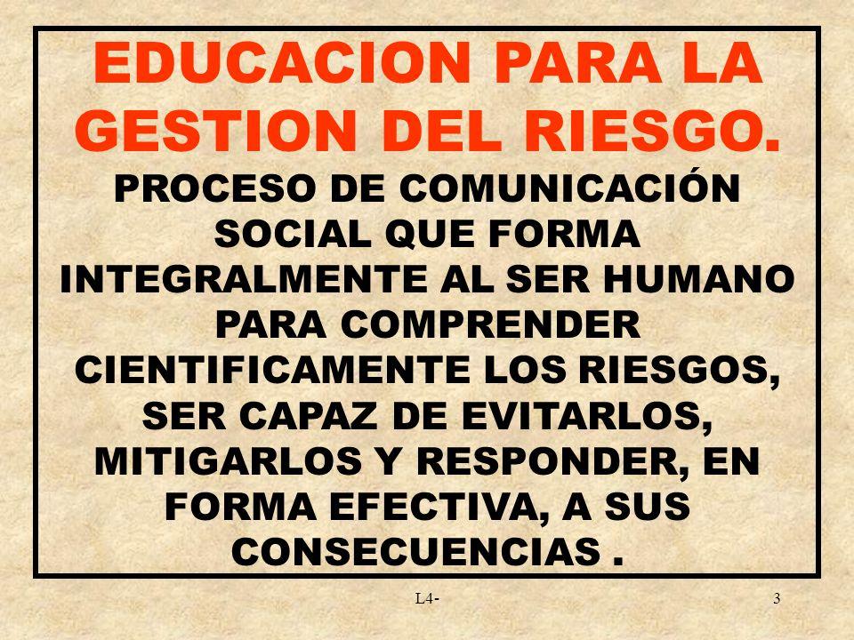 L4-3 EDUCACION PARA LA GESTION DEL RIESGO. PROCESO DE COMUNICACIÓN SOCIAL QUE FORMA INTEGRALMENTE AL SER HUMANO PARA COMPRENDER CIENTIFICAMENTE LOS RI