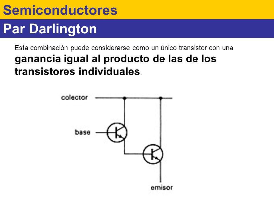 Par Darlington Semiconductores Esta combinación puede considerarse como un único transistor con una ganancia igual al producto de las de los transisto