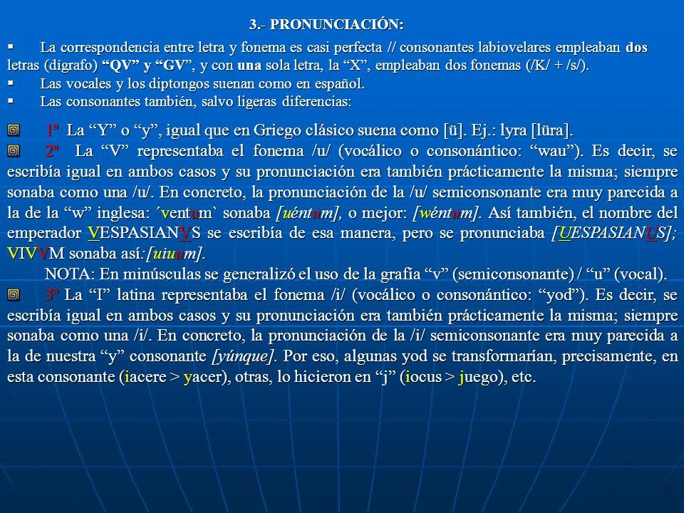 3.- PRONUNCIACIÓN: 3.- PRONUNCIACIÓN: La correspondencia entre letra y fonema es casi perfecta // consonantes labiovelares empleaban dos letras (dígrafo) QV y GV, y con una sola letra, la X, empleaban dos fonemas (/K/ + /s/).