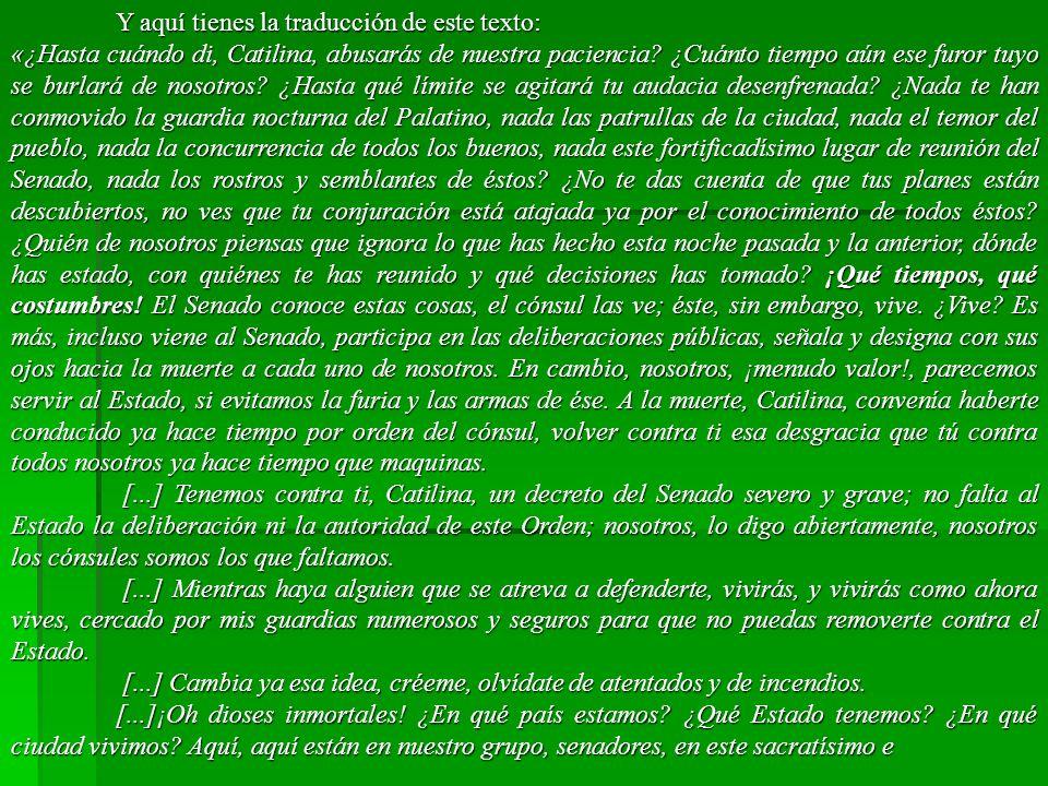 Y aquí tienes la traducción de este texto: «¿Hasta cuándo di, Catilina, abusarás de nuestra paciencia.