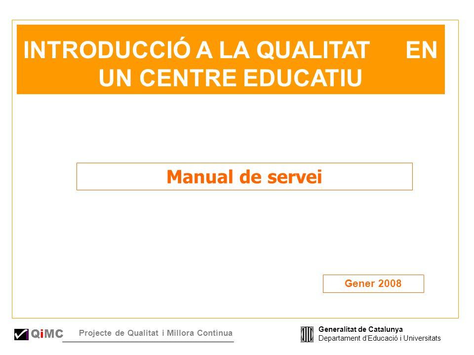 Generalitat de Catalunya Departament dEducació i Universitats QiMC Projecte de Qualitat i Millora Contínua INTRODUCCIÓ A LA QUALITAT EN UN CENTRE EDUCATIU Manual de servei Gener 2008