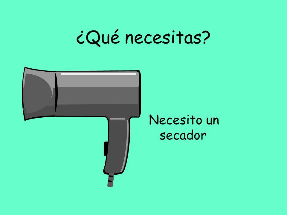 ¿Qué necesitas? Necesito un secador