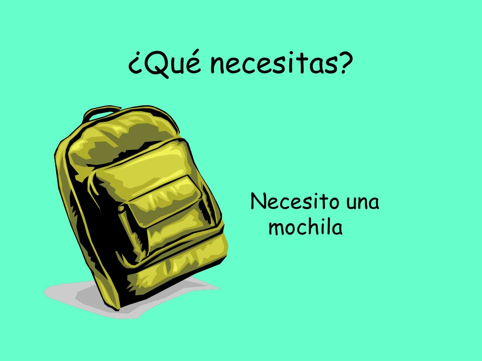 ¿Qué necesitas? Necesito una mochila
