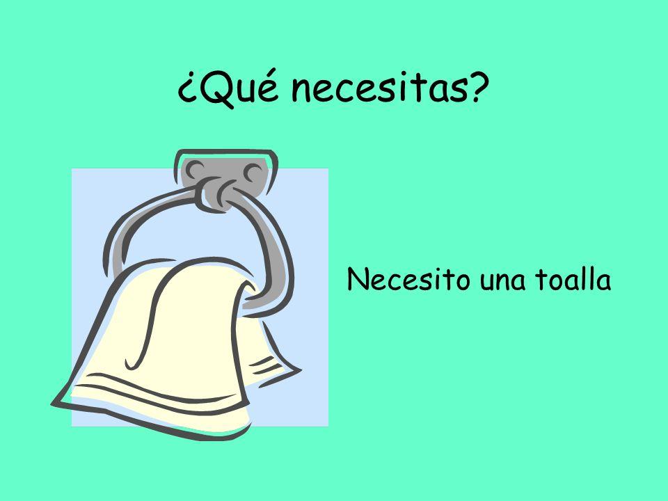 ¿Qué necesitas? Necesito una toalla
