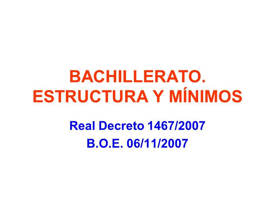 BACHILLERATO. ESTRUCTURA Y MÍNIMOS Real Decreto 1467/2007 B.O.E. 06/11/2007