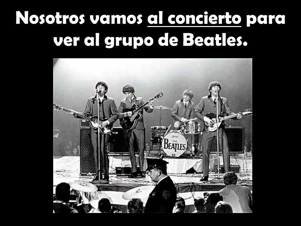 Nosotros vamos al concierto para ver al grupo de Beatles.