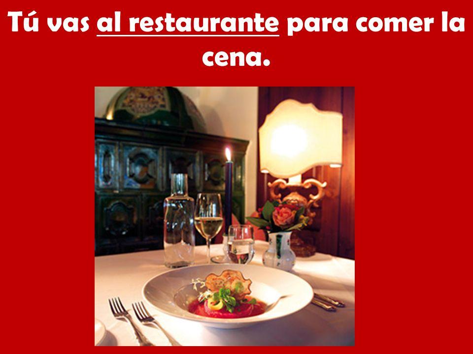 Tú vas al restaurante para comer la cena.