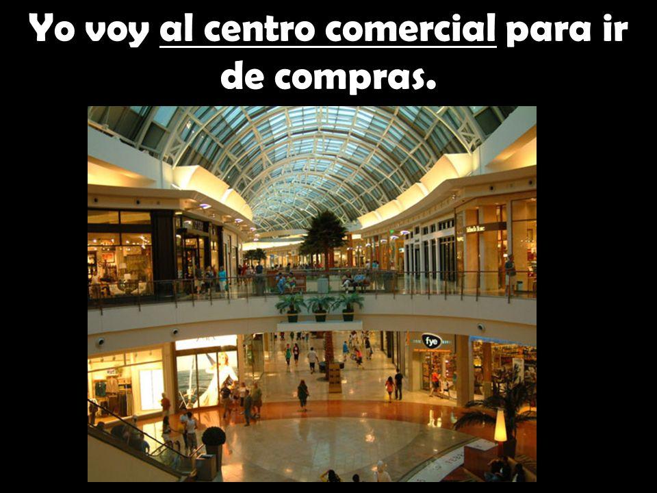 Yo voy al centro comercial para ir de compras.