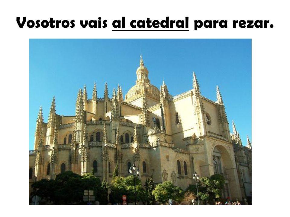 Vosotros vais al catedral para rezar.