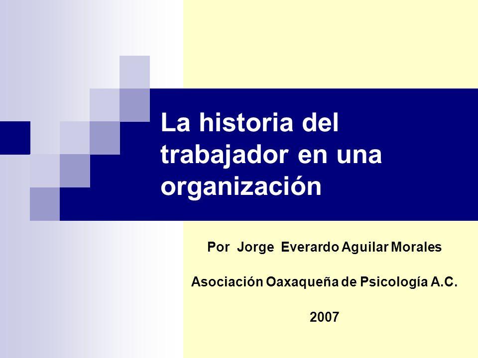 La historia del trabajador en una organización Por Jorge Everardo Aguilar Morales Asociación Oaxaqueña de Psicología A.C.