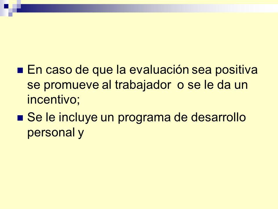 En caso de que la evaluación sea positiva se promueve al trabajador o se le da un incentivo; Se le incluye un programa de desarrollo personal y