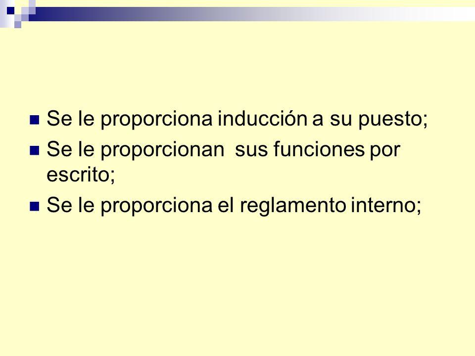 Se le proporciona inducción a su puesto; Se le proporcionan sus funciones por escrito; Se le proporciona el reglamento interno;