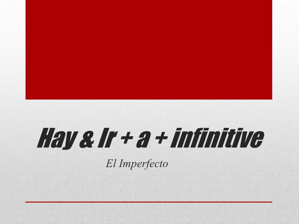 Hay & Ir + a + infinitive El Imperfecto