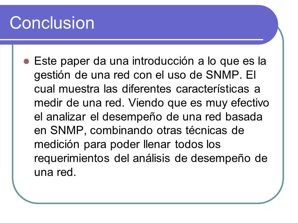Conclusion Este paper da una introducción a lo que es la gestión de una red con el uso de SNMP. El cual muestra las diferentes características a medir