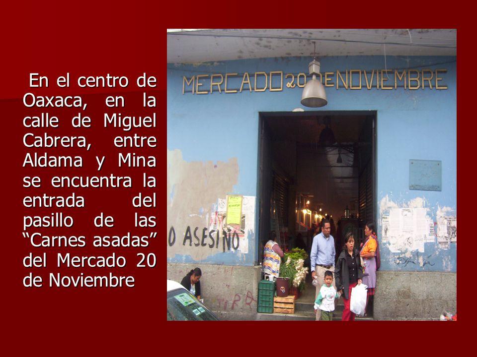 En el centro de Oaxaca, en la calle de Miguel Cabrera, entre Aldama y Mina se encuentra la entrada del pasillo de las Carnes asadas del Mercado 20 de