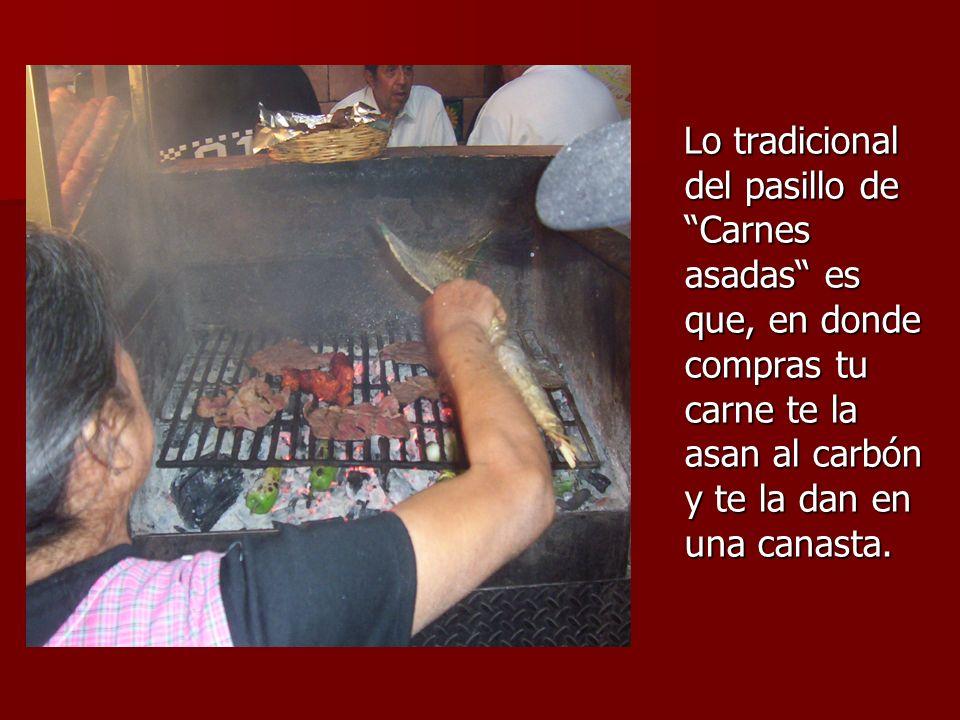 Lo tradicional del pasillo de Carnes asadas es que, en donde compras tu carne te la asan al carbón y te la dan en una canasta. Lo tradicional del pasi