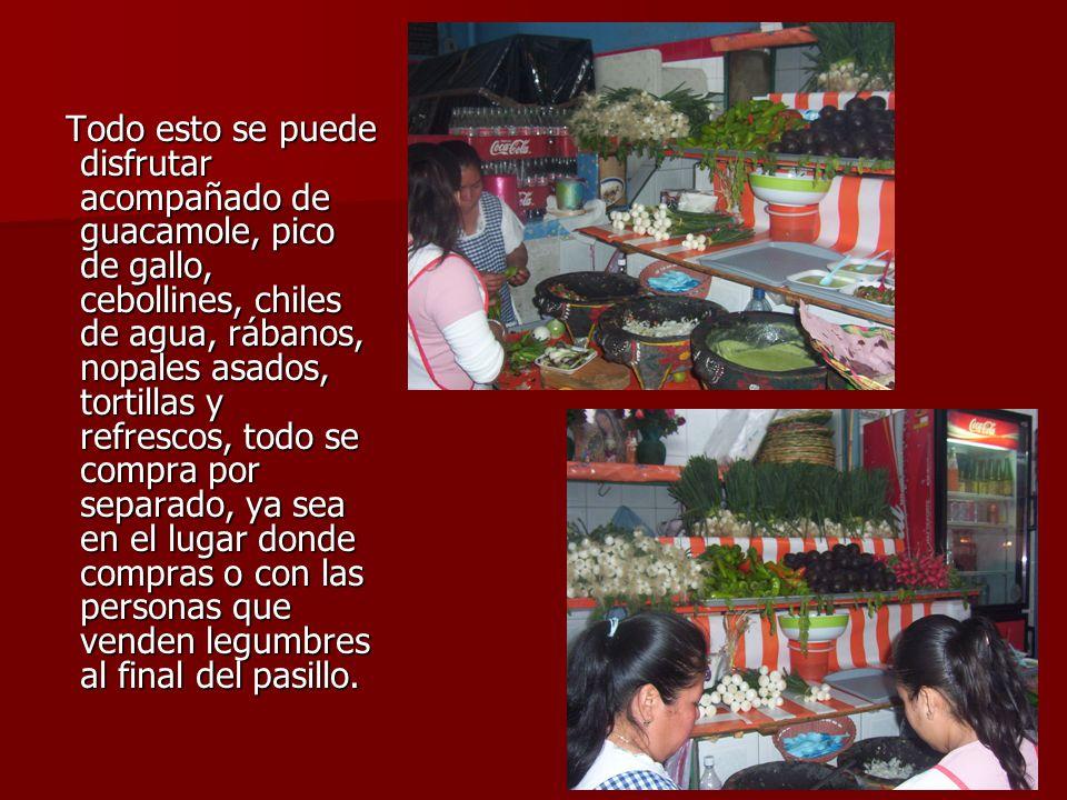 Todo esto se puede disfrutar acompañado de guacamole, pico de gallo, cebollines, chiles de agua, rábanos, nopales asados, tortillas y refrescos, todo