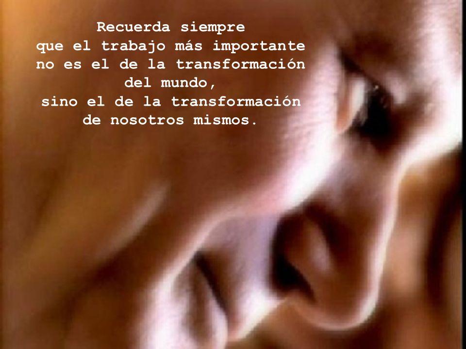 Recuerda siempre que el trabajo más importante no es el de la transformación del mundo, sino el de la transformación de nosotros mismos.