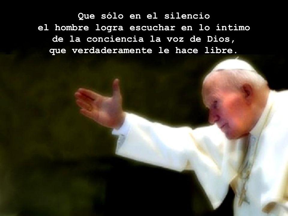 Que sólo en el silencio el hombre logra escuchar en lo íntimo de la conciencia la voz de Dios, que verdaderamente le hace libre.