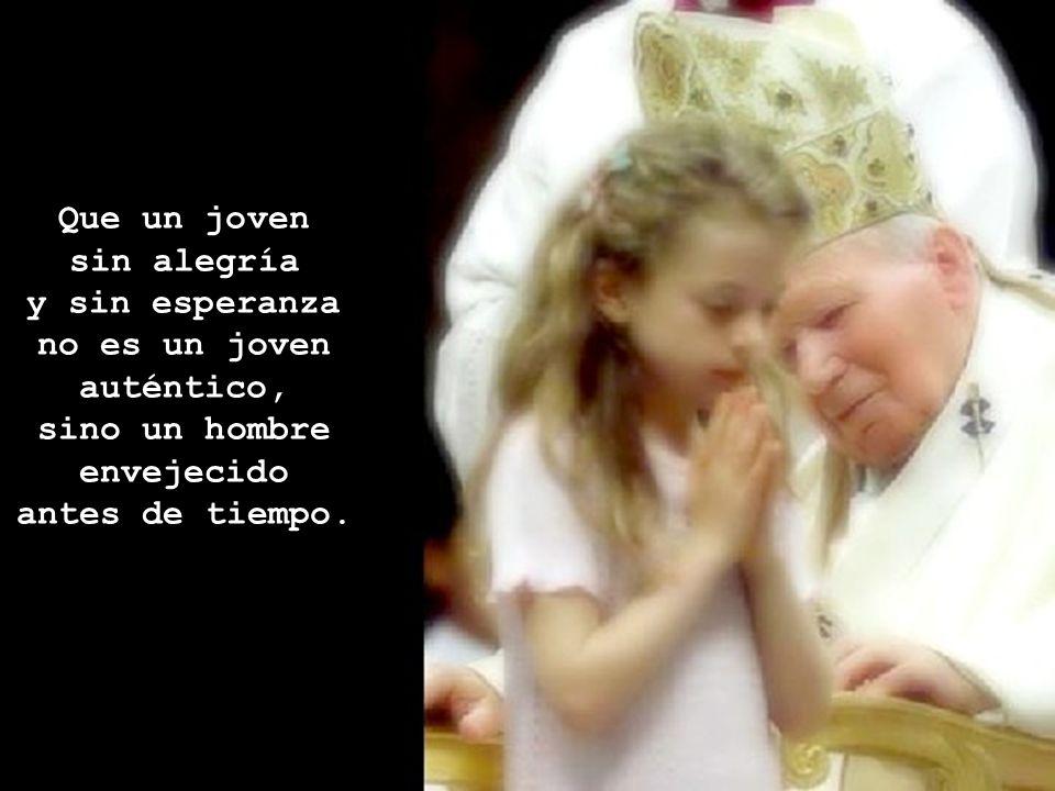 Que un joven sin alegría y sin esperanza no es un joven auténtico, sino un hombre envejecido antes de tiempo.